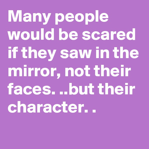 Many people would be scared if they saw in the mirror, not their faces. ..but their character. .