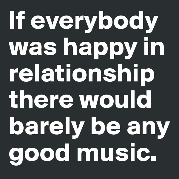 If everybody was happy in relationship there would barely be any good music.