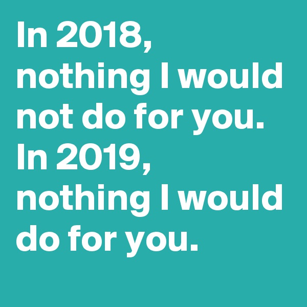 In 2018, nothing I would not do for you. In 2019, nothing I would do for you.