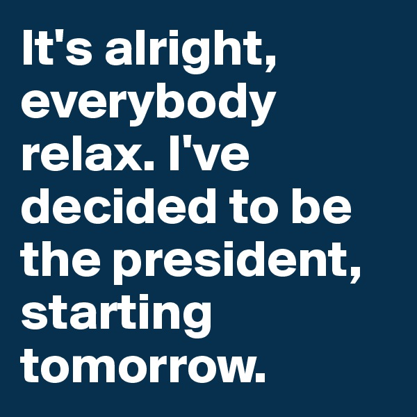 It's alright, everybody relax. I've decided to be the president, starting tomorrow.