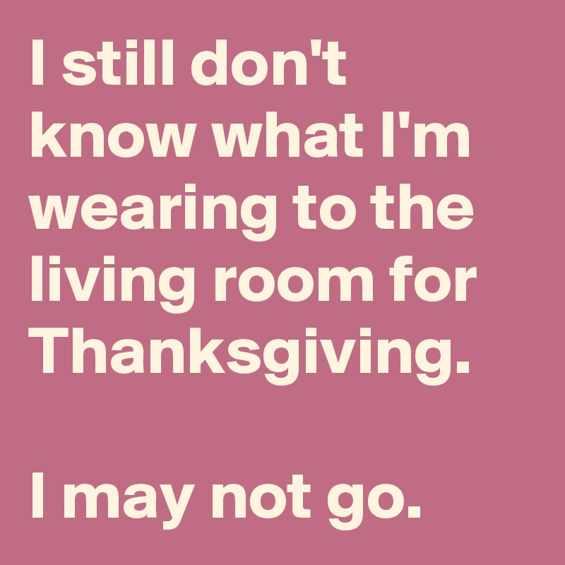 I still don't know what I'm wearing to the living room for Thanksgiving.  I may not go.