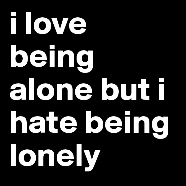 i love being alone but i hate being lonely