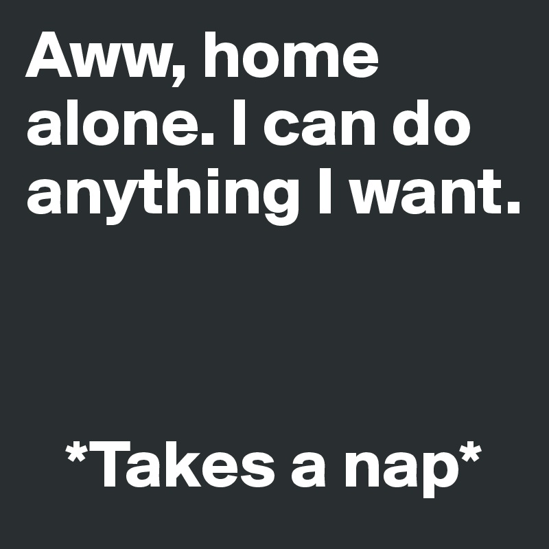 Aww, home alone. I can do anything I want.        *Takes a nap*