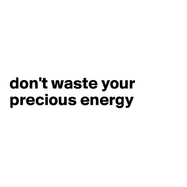 don't waste your precious energy