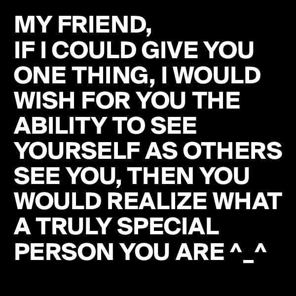 MY FRIEND,  IF I COULD GIVE YOU ONE THING, I WOULD WISH FOR YOU THE ABILITY TO SEE YOURSELF AS OTHERS SEE YOU, THEN YOU WOULD REALIZE WHAT A TRULY SPECIAL PERSON YOU ARE ^_^