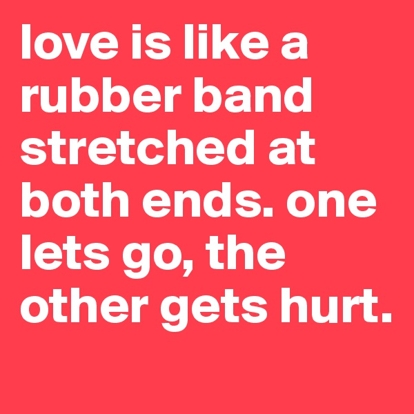 love is like a rubber band stretched at both ends. one lets go, the other gets hurt.