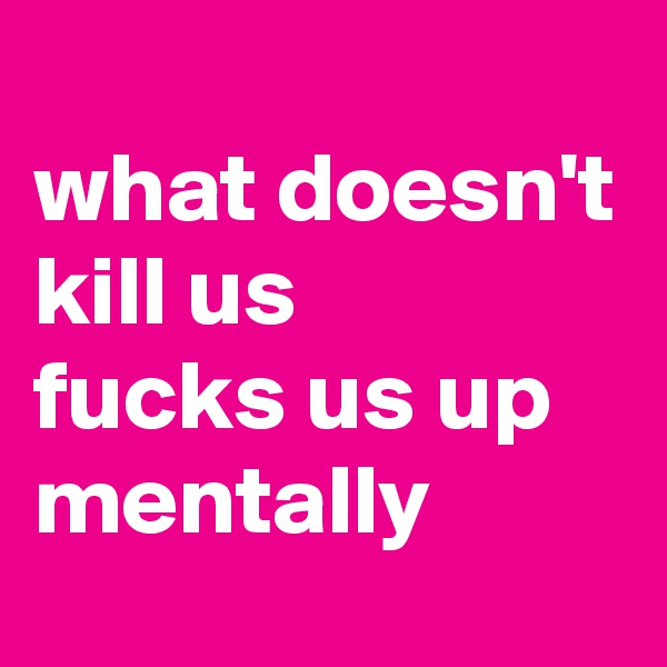 what doesn't kill us  fucks us up mentally