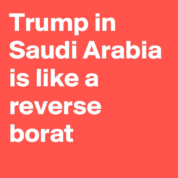 Trump in Saudi Arabia is like a reverse borat