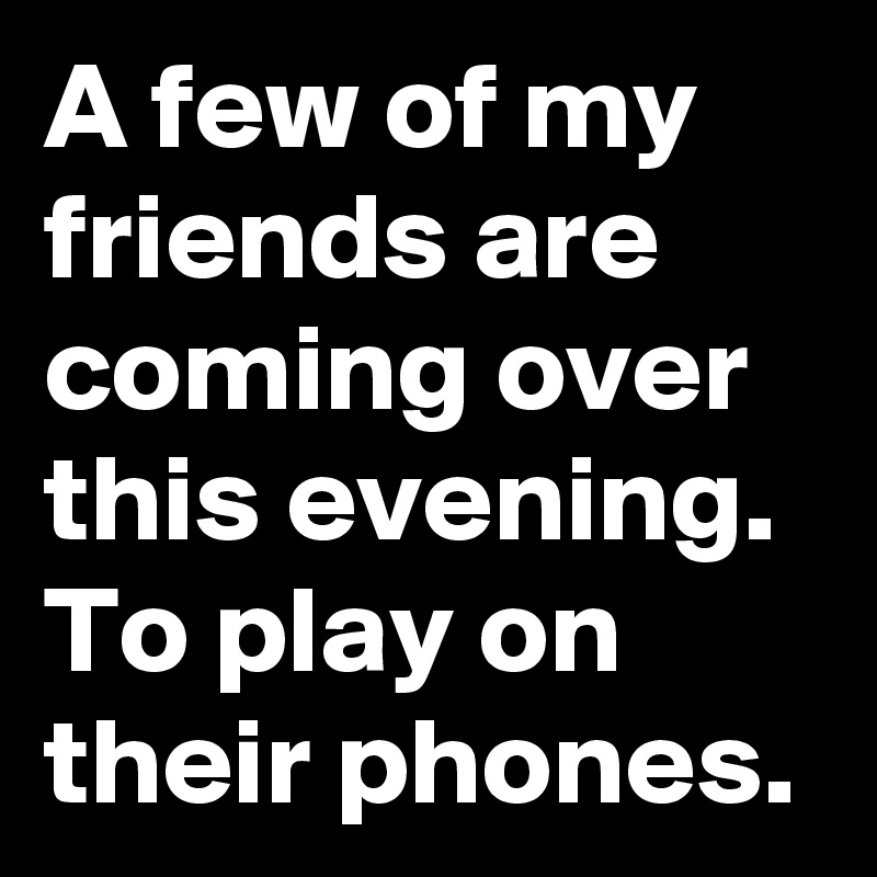 A few of my friends are coming over this evening. To play on their phones.