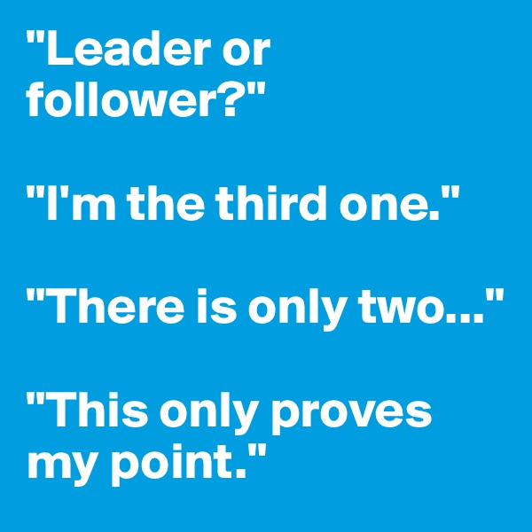 """Leader or follower?""  ""I'm the third one.""  ""There is only two...""  ""This only proves my point."""
