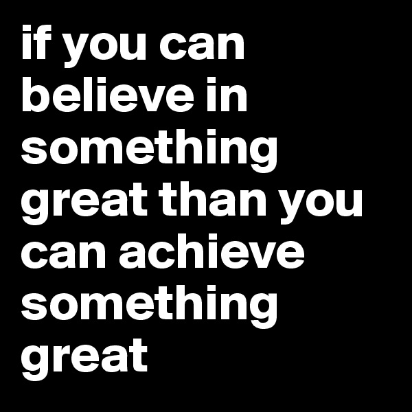 if you can believe in something great than you can achieve something great