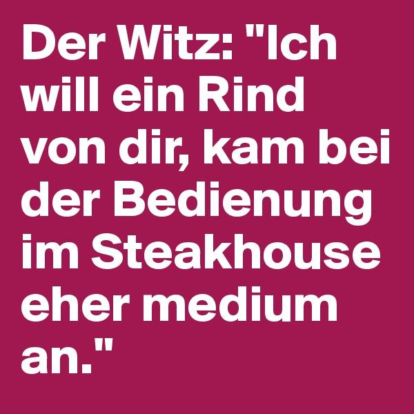 """Der Witz: """"Ich will ein Rind von dir, kam bei der Bedienung im Steakhouse eher medium an."""""""
