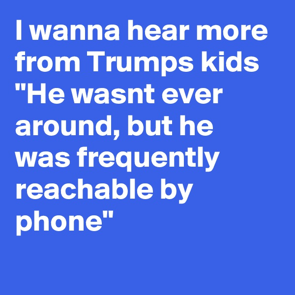 "I wanna hear more from Trumps kids  ""He wasnt ever around, but he was frequently reachable by phone"""