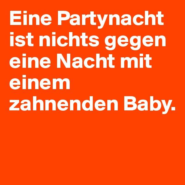 Eine Partynacht ist nichts gegen eine Nacht mit einem zahnenden Baby.