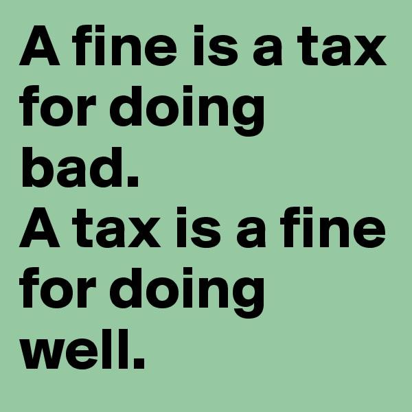 A fine is a tax for doing bad. A tax is a fine for doing well.