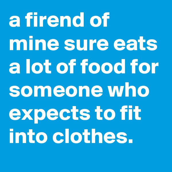 a firend of mine sure eats a lot of food for someone who expects to fit into clothes.