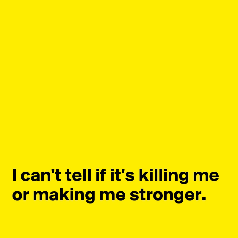 I can't tell if it's killing me or making me stronger  - Post by