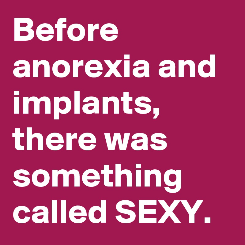 Before anorexia and implants, there was something called SEXY.