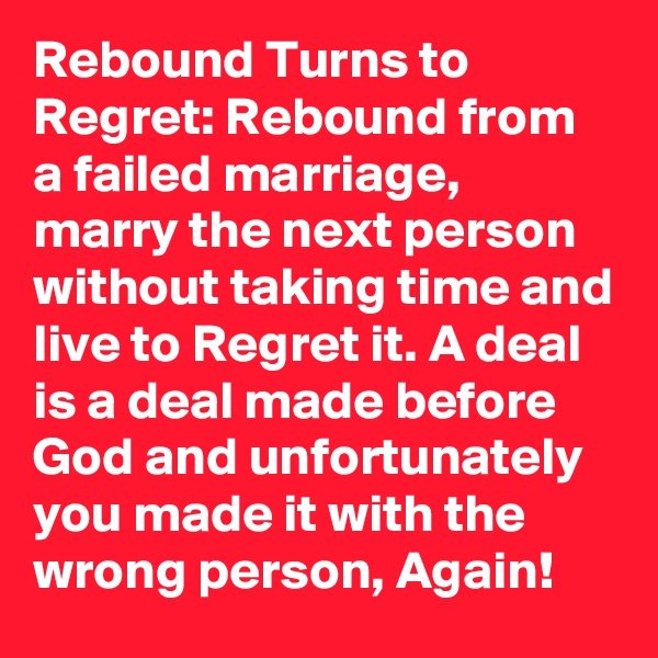 Rebound Turns to Regret: Rebound from a failed marriage, marry the next person without taking time and live to Regret it. A deal is a deal made before God and unfortunately you made it with the wrong person, Again!