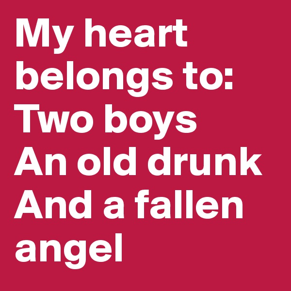 My heart belongs to: Two boys An old drunk And a fallen angel