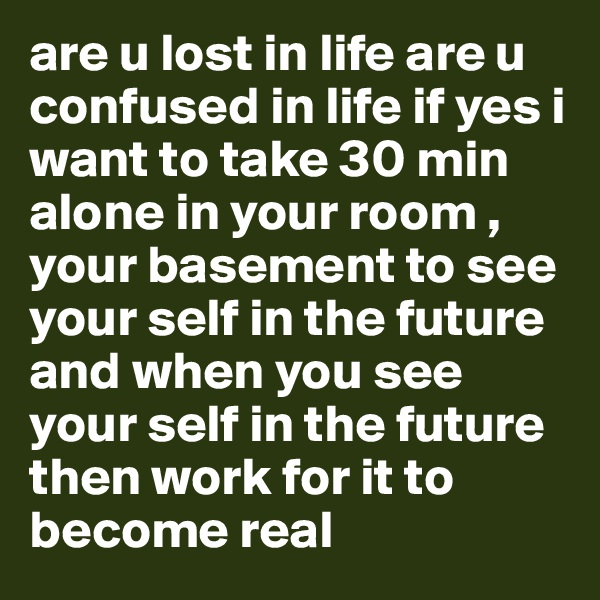 are u lost in life are u confused in life if yes i want to take 30 min alone in your room , your basement to see your self in the future and when you see your self in the future then work for it to become real