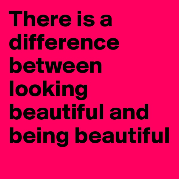 There is a difference between looking beautiful and being beautiful