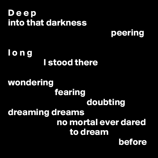 D e e p into that darkness                                                        peering  l o n g                    I stood there  wondering                          fearing                                           doubting dreaming dreams                           no mortal ever dared                                  to dream                                                            before