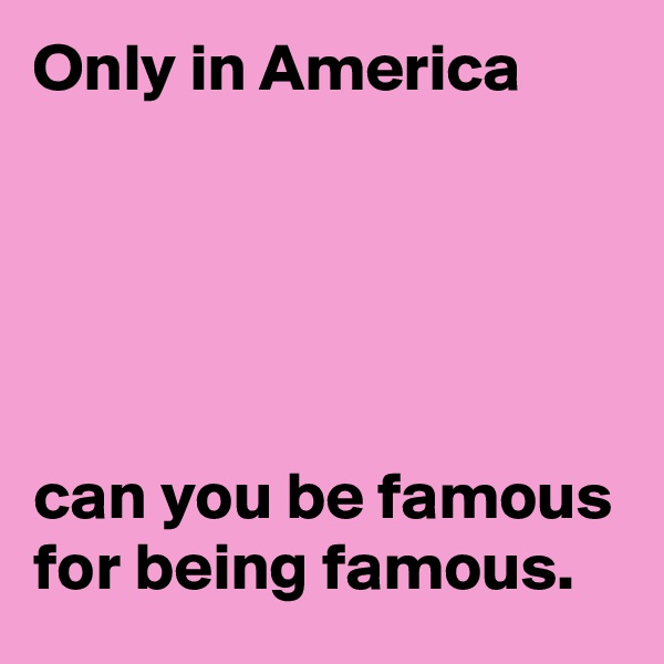 Only in America       can you be famous for being famous.