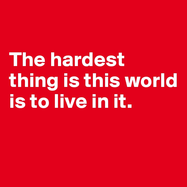 The hardest thing is this world is to live in it.