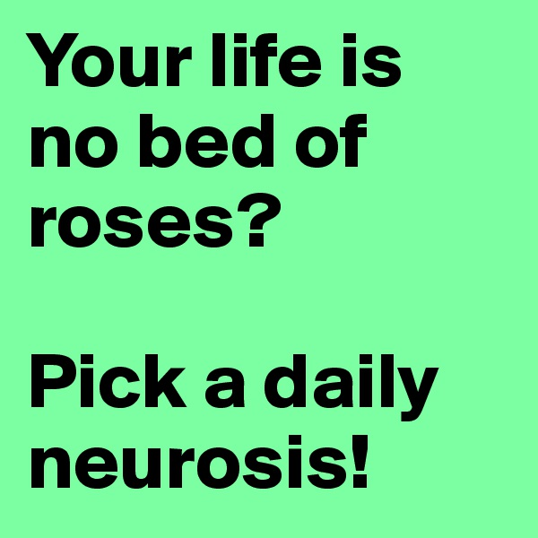 Your life is no bed of roses?  Pick a daily neurosis!