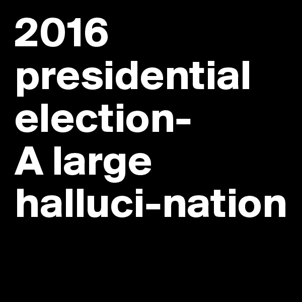 2016 presidential election- A large halluci-nation