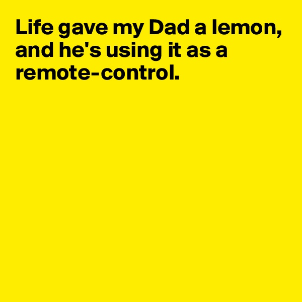 Life gave my Dad a lemon, and he's using it as a remote-control.