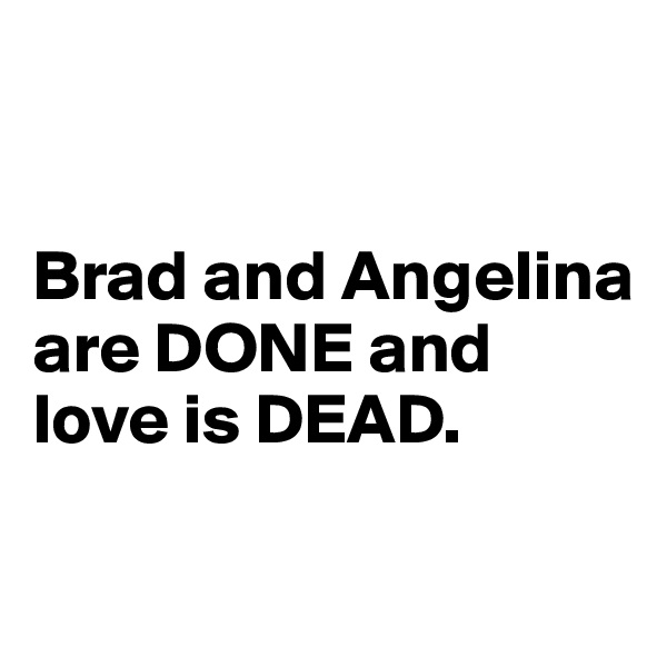 Brad and Angelina are DONE and love is DEAD.