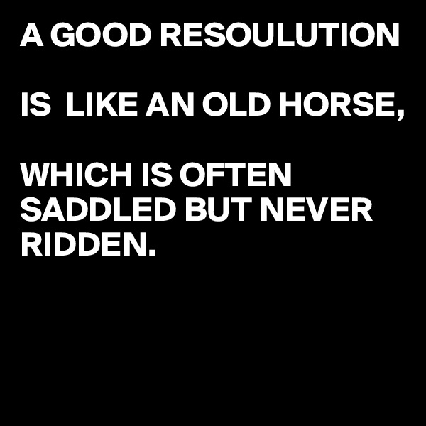 A GOOD RESOULUTION  IS  LIKE AN OLD HORSE,  WHICH IS OFTEN SADDLED BUT NEVER RIDDEN.