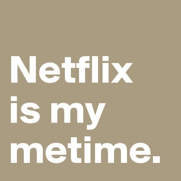 Netflix is my metime.
