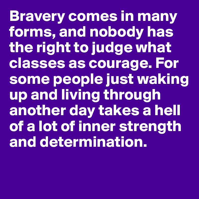 Bravery comes in many forms, and nobody has the right to judge what classes as courage. For some people just waking up and living through another day takes a hell of a lot of inner strength and determination.