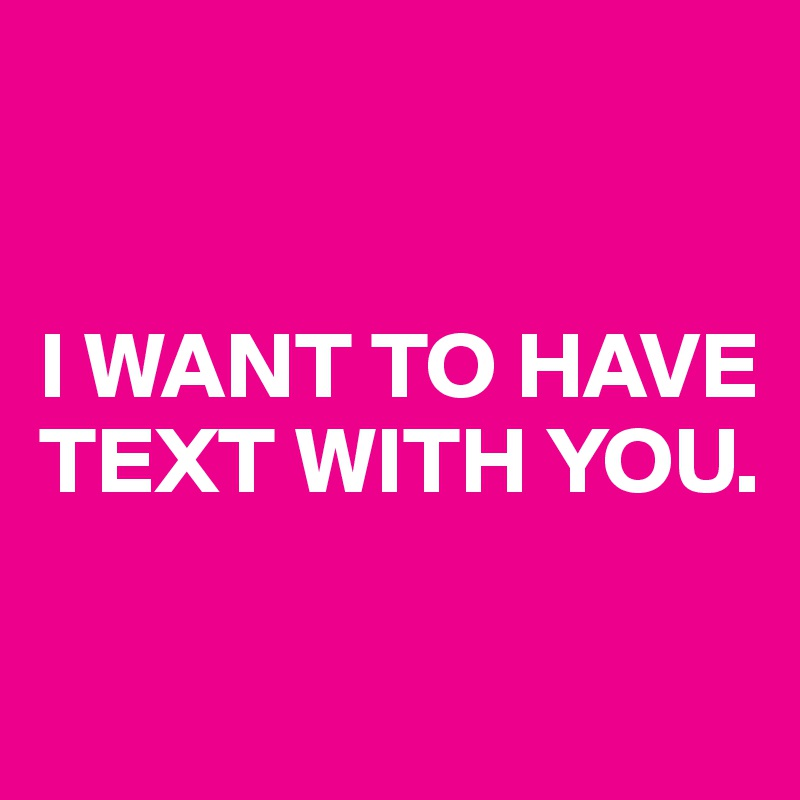 I WANT TO HAVE TEXT WITH YOU.