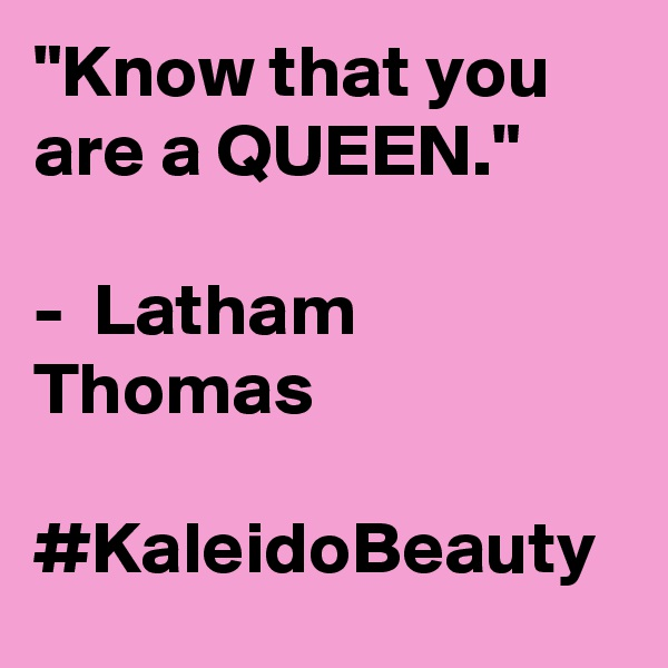 """Know that you are a QUEEN.""  -  Latham Thomas  #KaleidoBeauty"