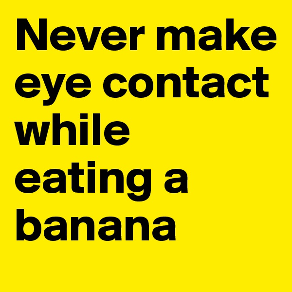 Never make eye contact while eating a banana