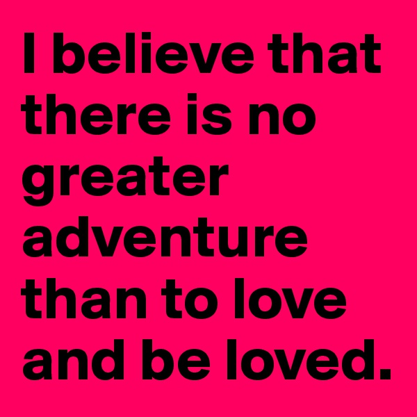 I believe that there is no greater adventure than to love and be loved.