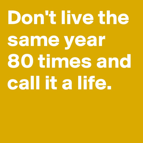 Don't live the same year 80 times and call it a life.