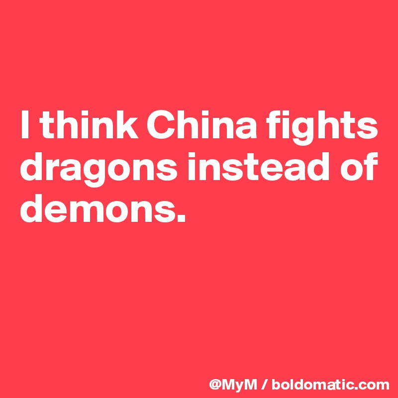I think China fights dragons instead of demons.