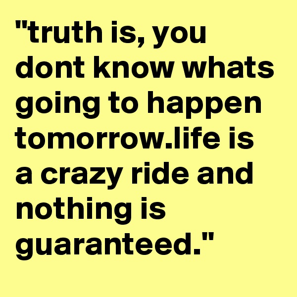 ''truth is, you dont know whats going to happen tomorrow.life is a crazy ride and nothing is guaranteed.''