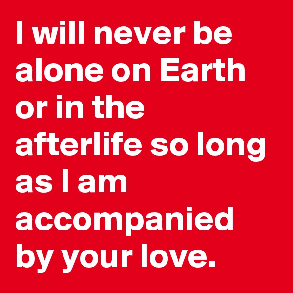 I will never be alone on Earth or in the afterlife so long as I am accompanied by your love.