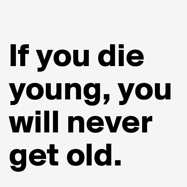 If you die young, you will never get old.