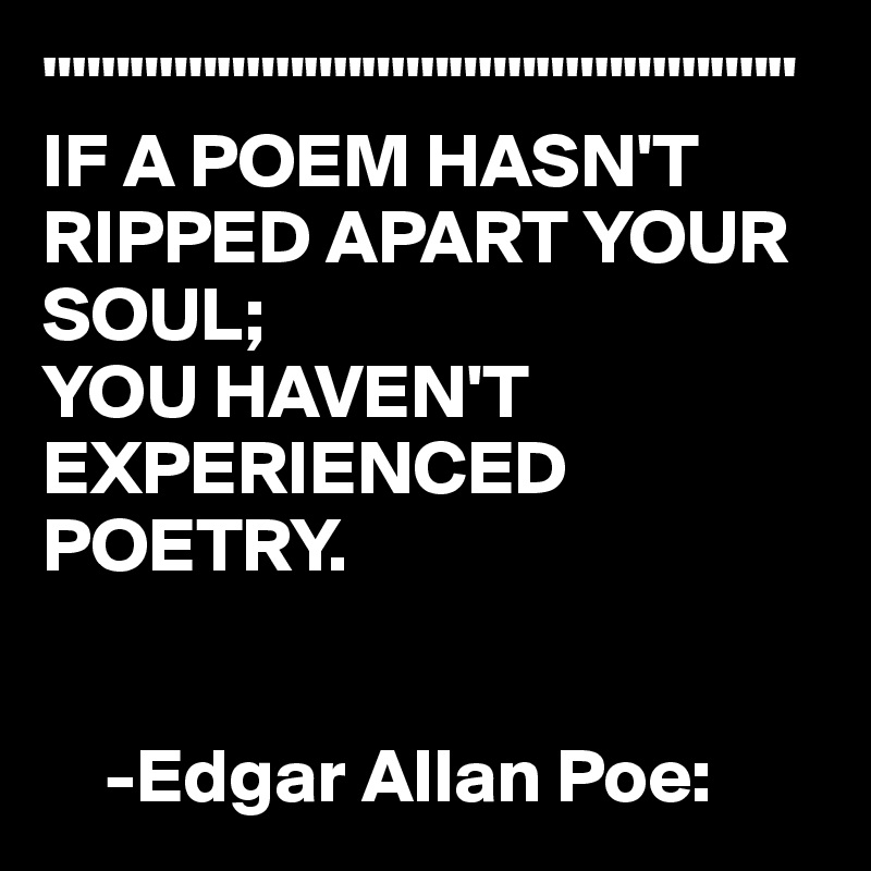 """"""""""""""""""""""""""""""""""""""""""""""""""""" IF A POEM HASN'T RIPPED APART YOUR SOUL;   YOU HAVEN'T EXPERIENCED POETRY.       -Edgar Allan Poe:"