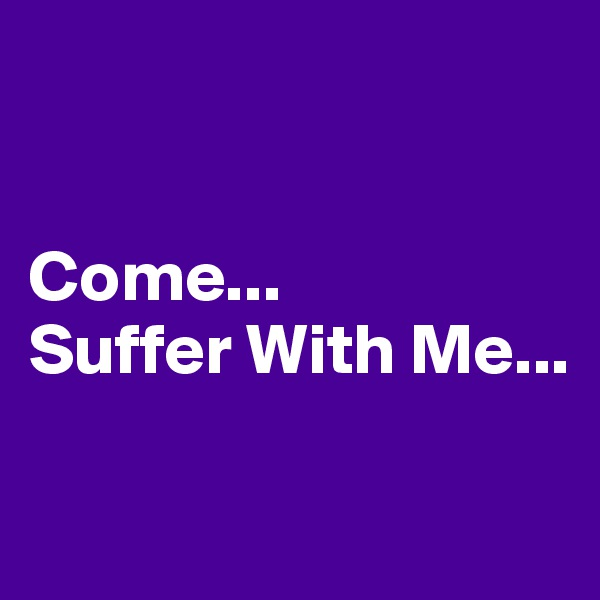 Come...  Suffer With Me...