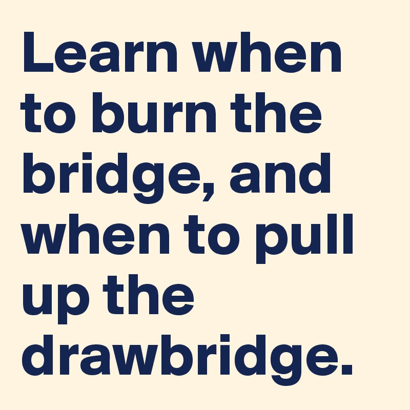 Learn when to burn the bridge, and when to pull up the drawbridge.