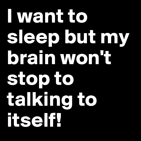 I want to sleep but my brain won't stop to talking to itself!