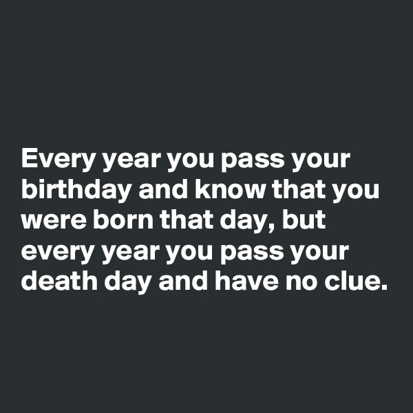 Every year you pass your birthday and know that you were born that day, but every year you pass your death day and have no clue.